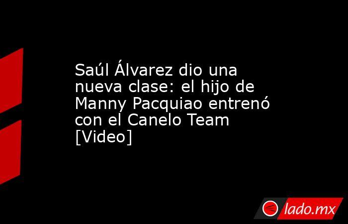 Saúl Álvarez dio una nueva clase: el hijo de Manny Pacquiao entrenó con el Canelo Team [Video]. Noticias en tiempo real