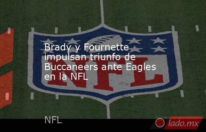 Brady y Fournette impulsan triunfo de Buccaneers ante Eagles en la NFL. Noticias en tiempo real