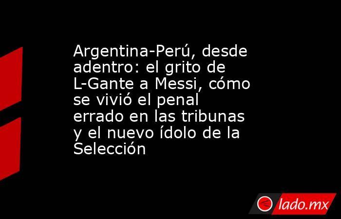 Argentina-Perú, desde adentro: el grito de L-Gante a Messi, cómo se vivió el penal errado en las tribunas y el nuevo ídolo de la Selección  . Noticias en tiempo real