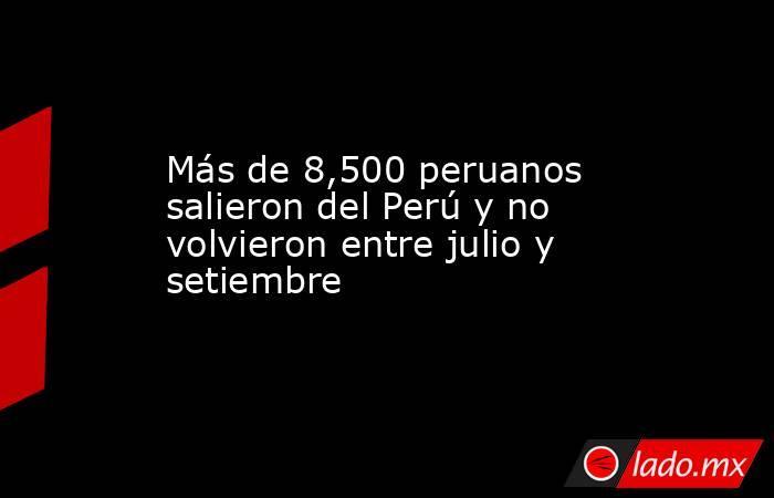 Más de 8,500 peruanos salieron del Perú y no volvieron entre julio y setiembre. Noticias en tiempo real