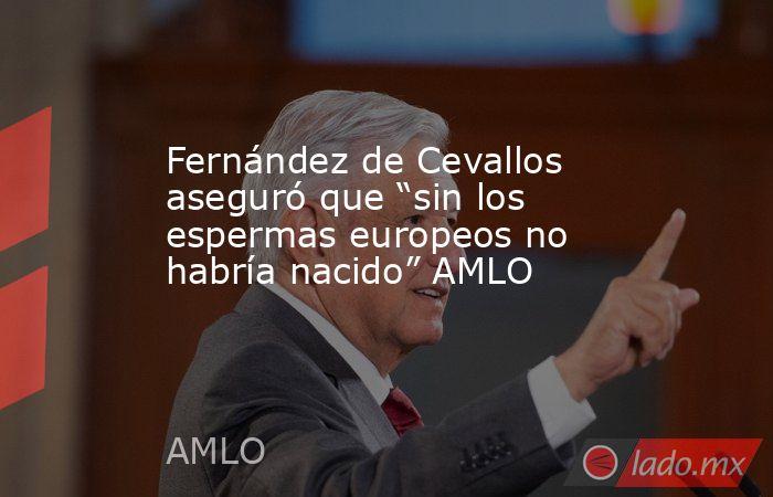 """Fernández de Cevallos aseguró que """"sin los espermas europeos no habría nacido"""" AMLO. Noticias en tiempo real"""