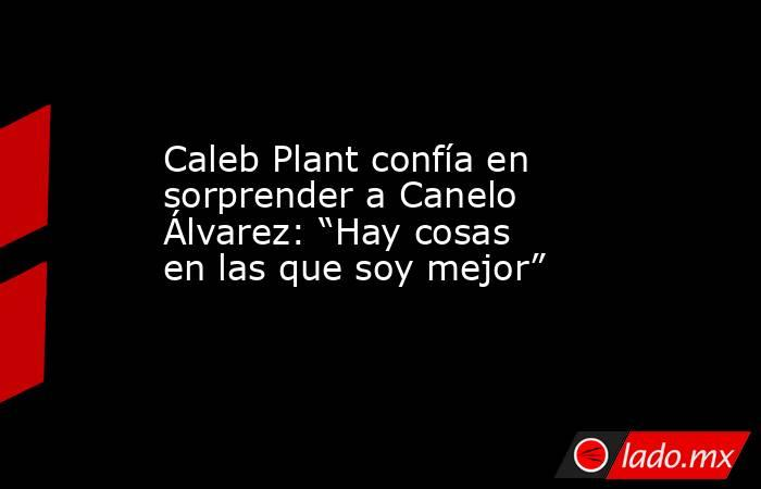 """Caleb Plant confía en sorprender a Canelo Álvarez: """"Hay cosas en las que soy mejor"""". Noticias en tiempo real"""
