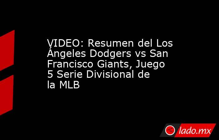 VIDEO: Resumen del Los Ángeles Dodgers vs San Francisco Giants, Juego 5 Serie Divisional de la MLB. Noticias en tiempo real