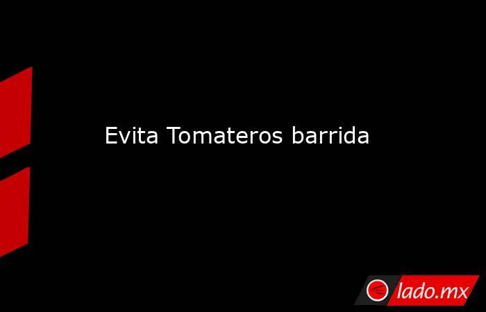 Evita Tomateros barrida. Noticias en tiempo real