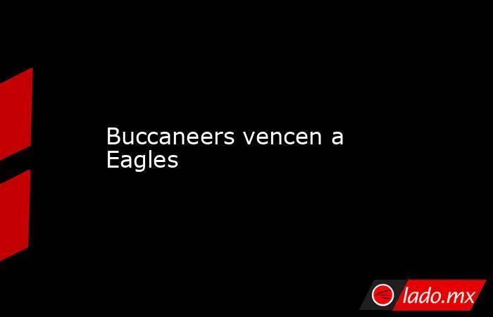 Buccaneers vencen a Eagles. Noticias en tiempo real