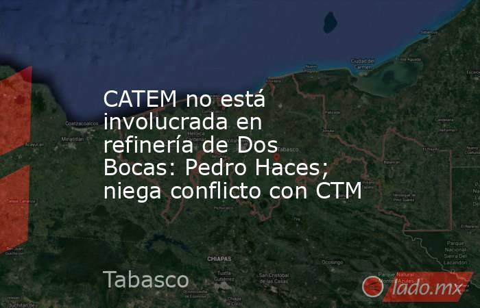CATEM no está involucrada en refinería de Dos Bocas: Pedro Haces; niega conflicto con CTM. Noticias en tiempo real