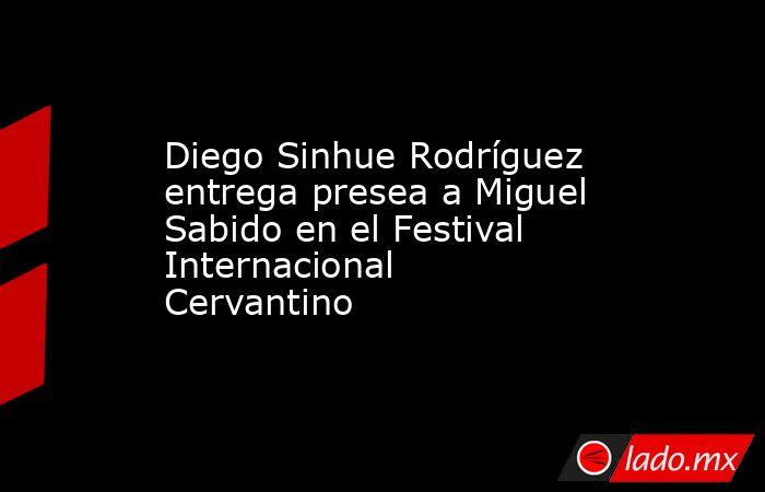 Diego Sinhue Rodríguez entrega presea a Miguel Sabido en el Festival Internacional Cervantino. Noticias en tiempo real