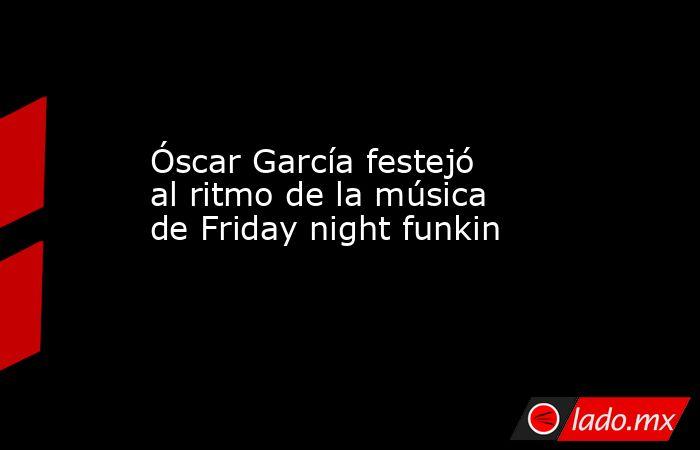 Óscar García festejó al ritmo de la música de Friday night funkin. Noticias en tiempo real