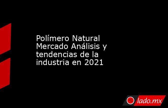 Polímero Natural Mercado Análisis y tendencias de la industria en 2021. Noticias en tiempo real