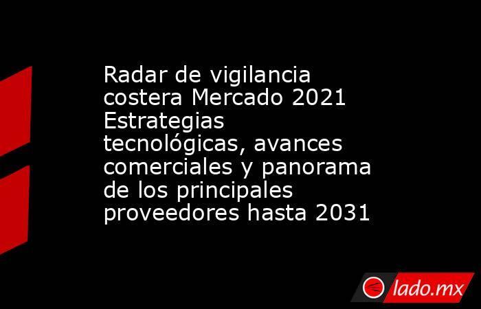 Radar de vigilancia costera Mercado 2021 Estrategias tecnológicas, avances comerciales y panorama de los principales proveedores hasta 2031. Noticias en tiempo real