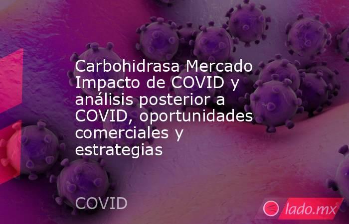 Carbohidrasa Mercado Impacto de COVID y análisis posterior a COVID, oportunidades comerciales y estrategias. Noticias en tiempo real
