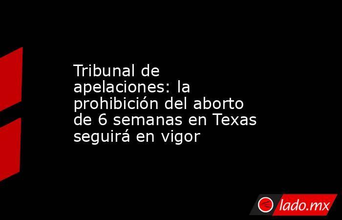 Tribunal de apelaciones: la prohibición del aborto de 6 semanas en Texas seguirá en vigor. Noticias en tiempo real