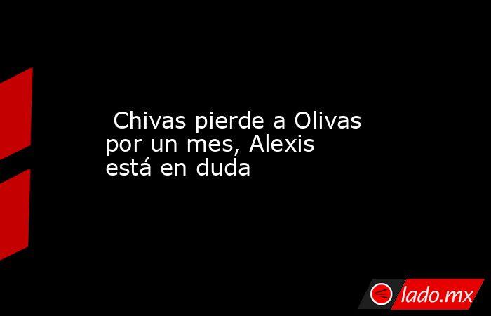 Chivas pierde a Olivas por un mes, Alexis está en duda. Noticias en tiempo real