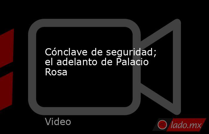 Cónclave de seguridad; el adelanto de Palacio Rosa. Noticias en tiempo real