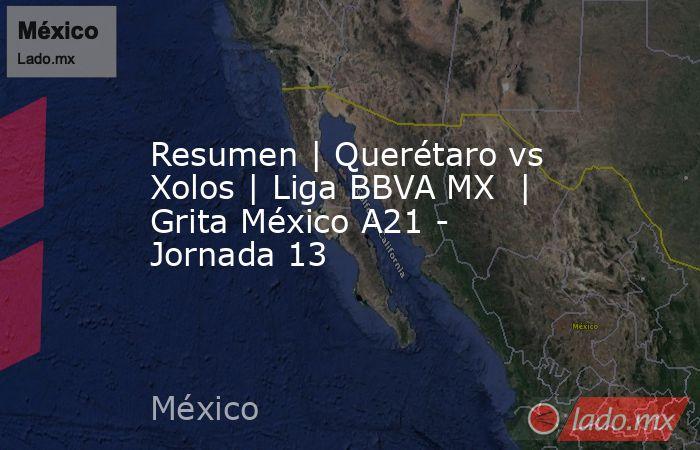 Resumen   Querétaro vs Xolos   Liga BBVA MX    Grita México A21 - Jornada 13. Noticias en tiempo real