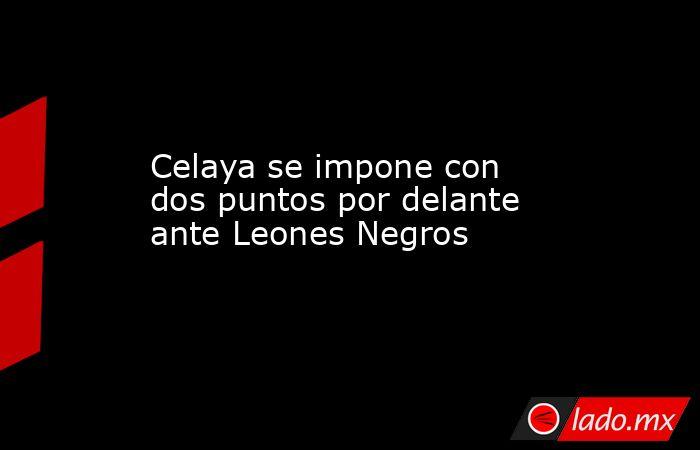 Celaya se impone con dos puntos por delante ante Leones Negros. Noticias en tiempo real