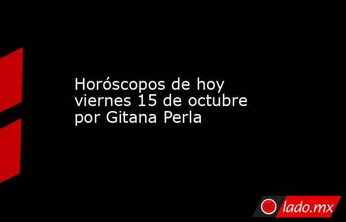 Horóscopos de hoy viernes 15 de octubre por Gitana Perla. Noticias en tiempo real