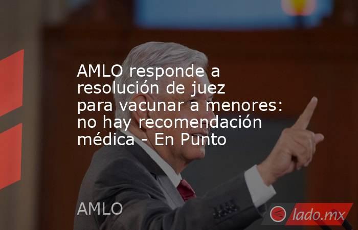 AMLO responde a resolución de juez para vacunar a menores: no hay recomendación médica - En Punto. Noticias en tiempo real