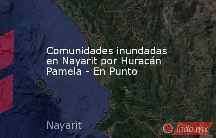 Comunidades inundadas en Nayarit por Huracán Pamela - En Punto. Noticias en tiempo real