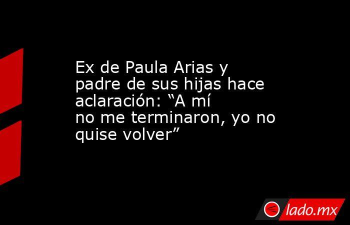 """Ex de Paula Arias y padre de sus hijas hace aclaración: """"A mí no me terminaron, yo no quise volver"""". Noticias en tiempo real"""