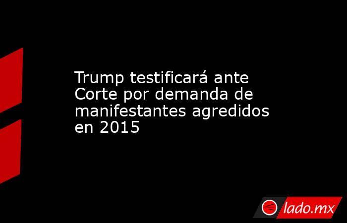 Trump testificará ante Corte por demanda de manifestantes agredidos en 2015. Noticias en tiempo real