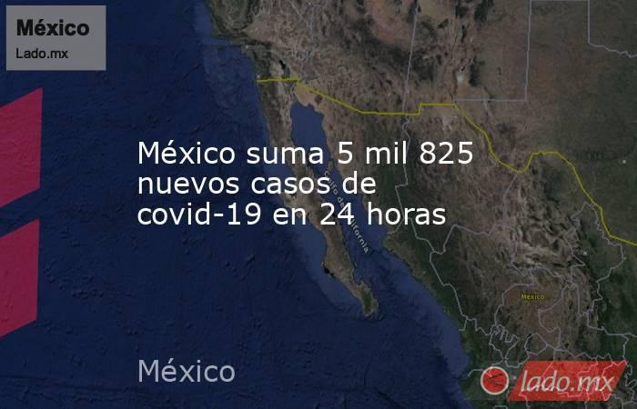 México suma 5 mil 825 nuevos casos de covid-19 en 24 horas. Noticias en tiempo real