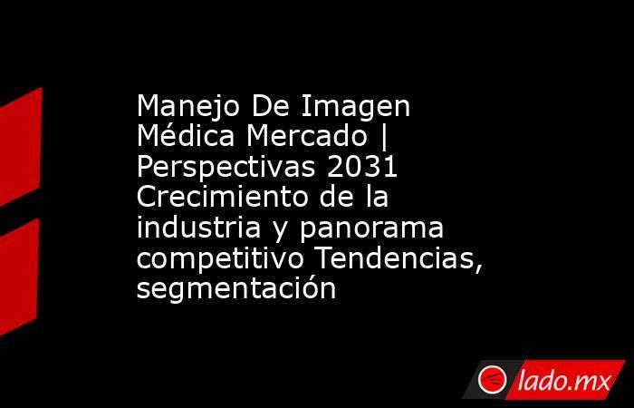 Manejo De Imagen Médica Mercado   Perspectivas 2031 Crecimiento de la industria y panorama competitivo Tendencias, segmentación. Noticias en tiempo real