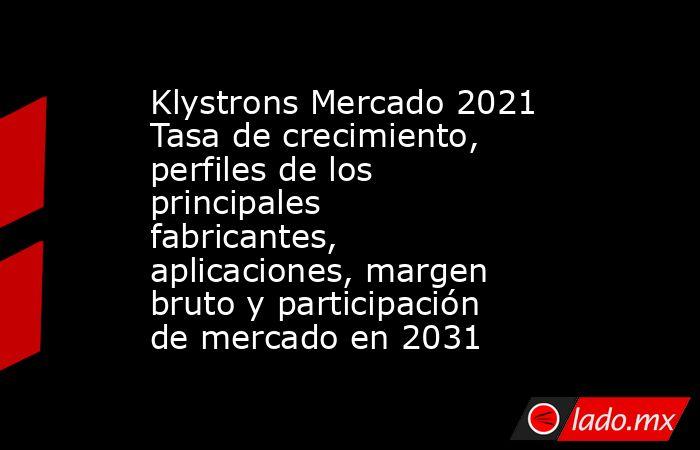 Klystrons Mercado 2021 Tasa de crecimiento, perfiles de los principales fabricantes, aplicaciones, margen bruto y participación de mercado en 2031. Noticias en tiempo real