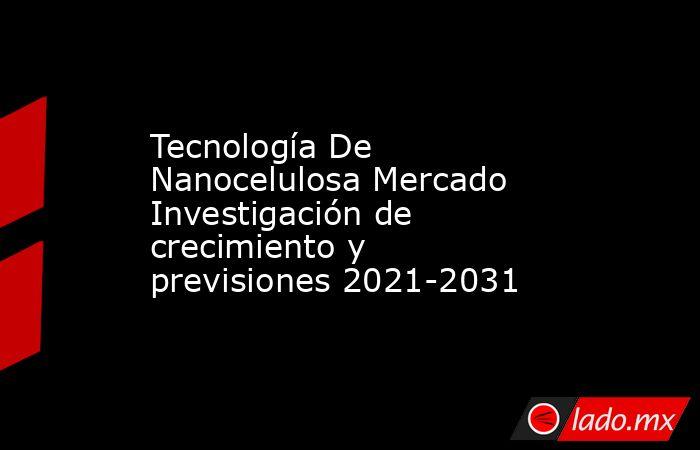 Tecnología De Nanocelulosa Mercado Investigación de crecimiento y previsiones 2021-2031. Noticias en tiempo real