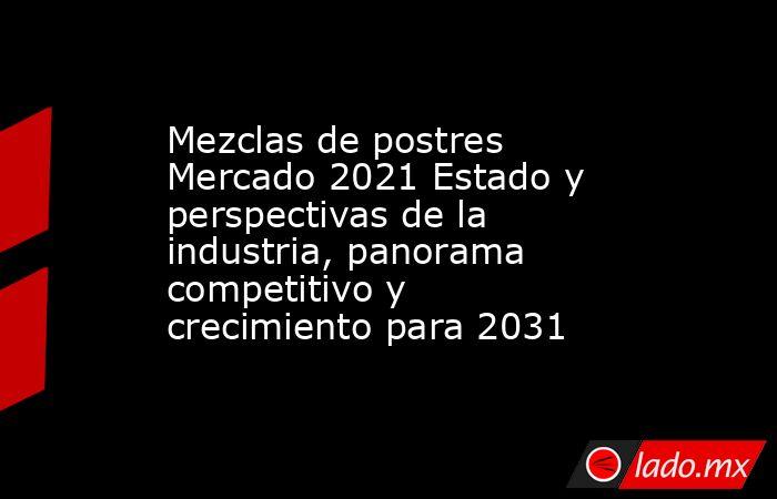 Mezclas de postres Mercado 2021 Estado y perspectivas de la industria, panorama competitivo y crecimiento para 2031. Noticias en tiempo real