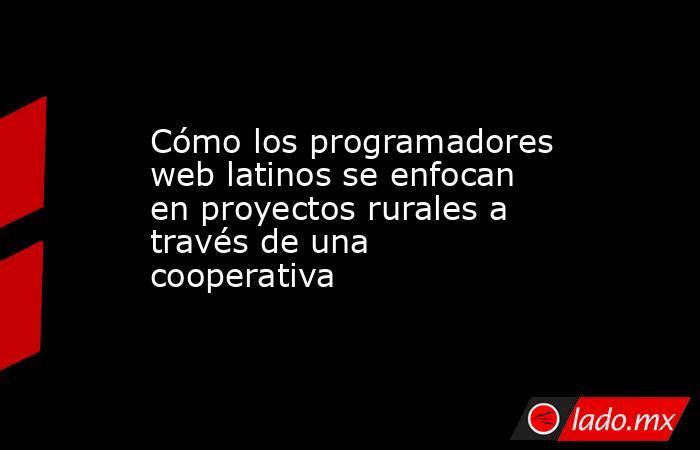 Cómo los programadores web latinos se enfocan en proyectos rurales a través de una cooperativa. Noticias en tiempo real