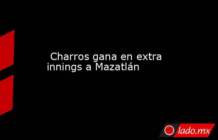 Charros gana en extra innings a Mazatlán. Noticias en tiempo real