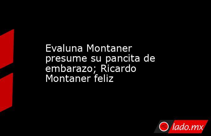 Evaluna Montaner presume su pancita de embarazo; Ricardo Montaner feliz. Noticias en tiempo real