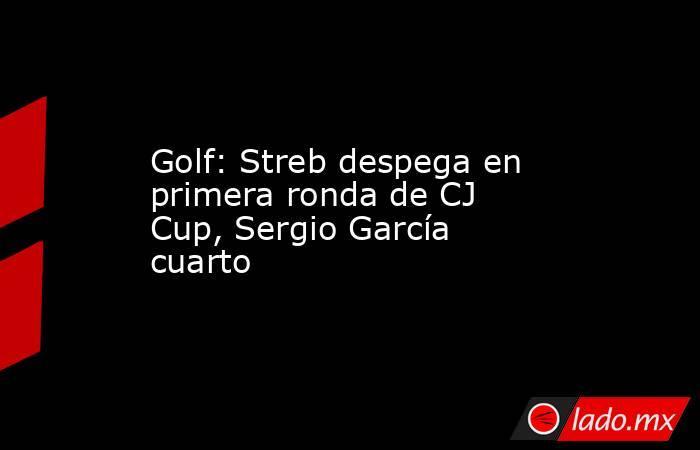 Golf: Streb despega en primera ronda de CJ Cup, Sergio García cuarto. Noticias en tiempo real