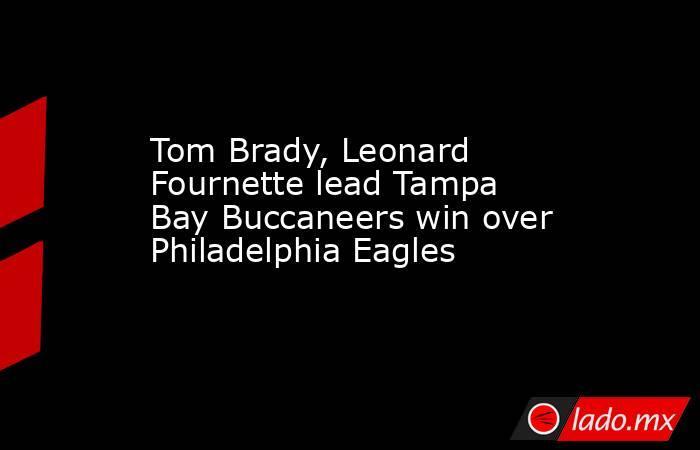 Tom Brady, Leonard Fournette lead Tampa Bay Buccaneers win over Philadelphia Eagles. Noticias en tiempo real
