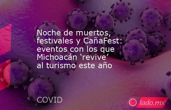 Noche de muertos, festivales y CañaFest: eventos con los que Michoacán 'revive' al turismo este año. Noticias en tiempo real