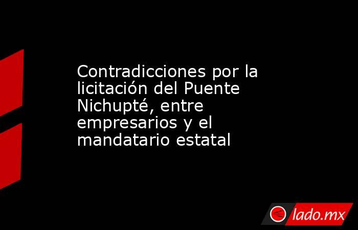 Contradicciones por la licitación del Puente Nichupté, entre empresarios y el mandatario estatal. Noticias en tiempo real