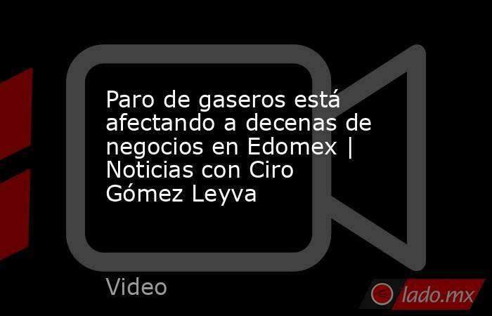 Paro de gaseros está afectando a decenas de negocios en Edomex | Noticias con Ciro Gómez Leyva. Noticias en tiempo real