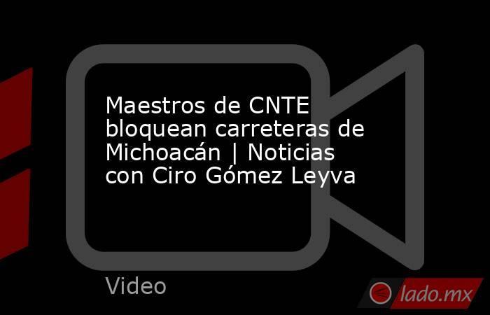 Maestros de CNTE bloquean carreteras de Michoacán | Noticias con Ciro Gómez Leyva. Noticias en tiempo real