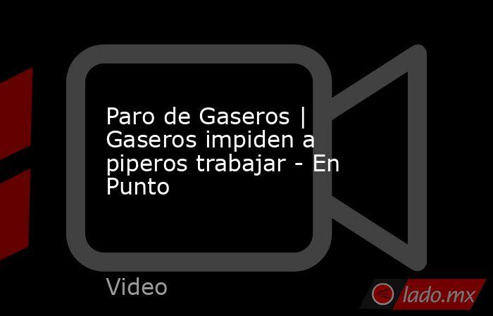 Paro de Gaseros   Gaseros impiden a piperos trabajar - En Punto. Noticias en tiempo real