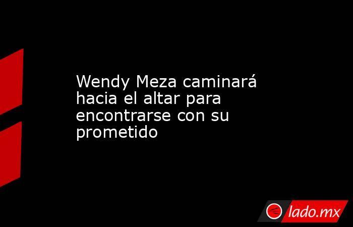Wendy Meza caminará hacia el altar para encontrarse con su prometido. Noticias en tiempo real