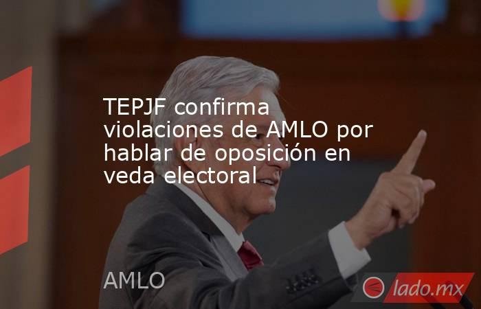 TEPJF confirma violaciones de AMLO por hablar de oposición en veda electoral. Noticias en tiempo real