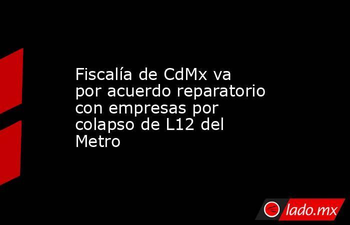 Fiscalía de CdMx va por acuerdo reparatorio con empresas por colapso de L12 del Metro. Noticias en tiempo real