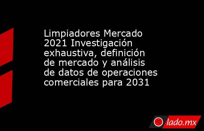 Limpiadores Mercado 2021 Investigación exhaustiva, definición de mercado y análisis de datos de operaciones comerciales para 2031. Noticias en tiempo real