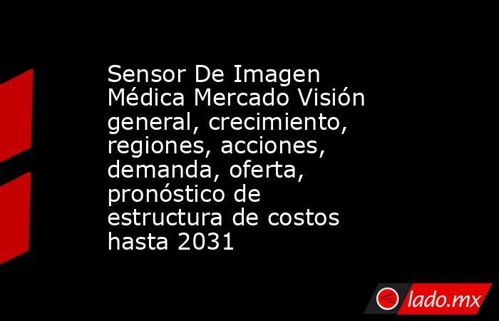 Sensor De Imagen Médica Mercado Visión general, crecimiento, regiones, acciones, demanda, oferta, pronóstico de estructura de costos hasta 2031. Noticias en tiempo real