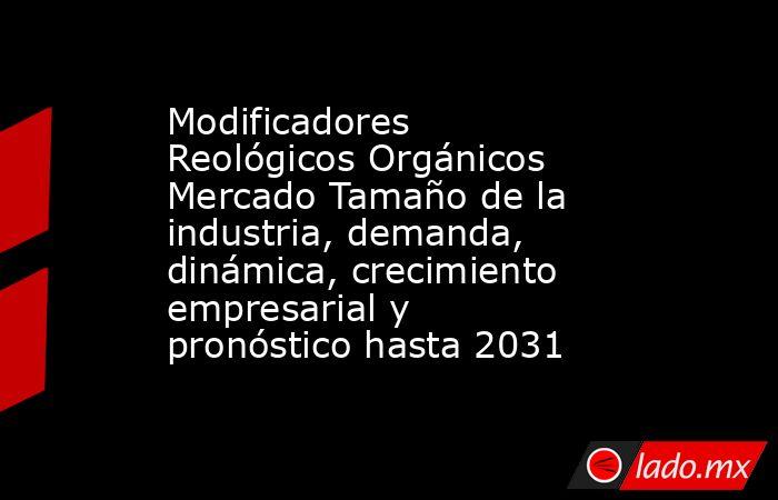 Modificadores Reológicos Orgánicos Mercado Tamaño de la industria, demanda, dinámica, crecimiento empresarial y pronóstico hasta 2031. Noticias en tiempo real