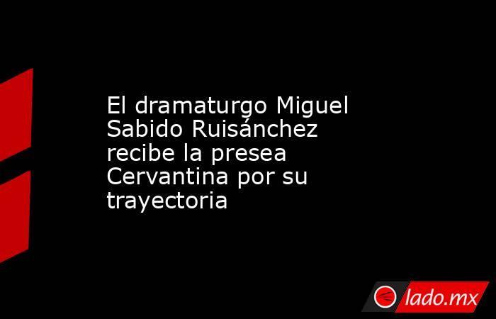El dramaturgo Miguel Sabido Ruisánchez recibe la presea Cervantina por su trayectoria. Noticias en tiempo real