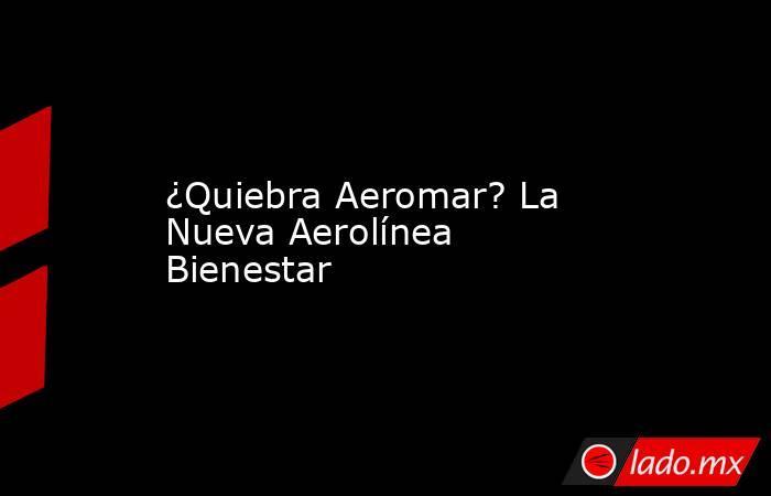 ¿Quiebra Aeromar? La Nueva Aerolínea Bienestar. Noticias en tiempo real