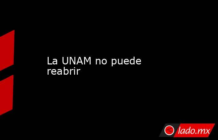 La UNAM no puede reabrir. Noticias en tiempo real