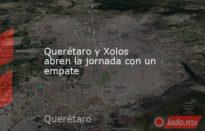 Querétaro y Xolos abren la jornada con un empate. Noticias en tiempo real